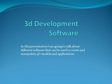 In this presentation I am going to talk about different software that can be used to create and manipulate 3D models and applications.