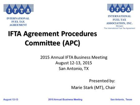 August 12-13San Antonio, Texas 2015 Annual Business Meeting August 12-13San Antonio, Texas 2015 Annual Business Meeting IFTA Agreement Procedures Committee.