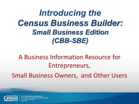 Census Business Builder: Small Business Edition (CBB-SBE) Introducing the Census Business Builder: Small Business Edition (CBB-SBE) A Business Information.