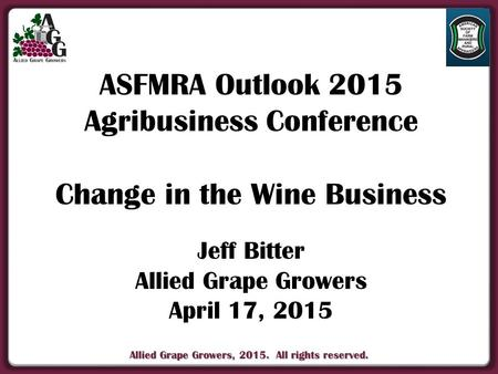 Allied Grape Growers, 2015. All rights reserved. ASFMRA Outlook 2015 Agribusiness Conference Change in the Wine Business Jeff Bitter Allied Grape Growers.