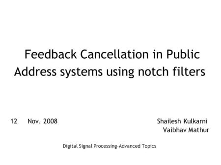 Feedback Cancellation in Public Address systems using notch filters 12th Nov. 2008 Shailesh Kulkarni Vaibhav Mathur Digital Signal Processing-Advanced.