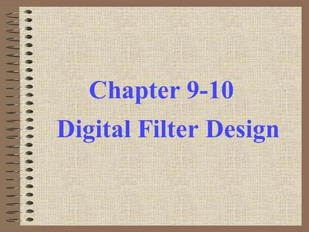 Chapter 9-10 Digital Filter Design. Objective - Determination of a realizable transfer function G(z) approximating a given frequency response specification.