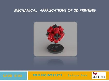 CADD 2100 TERM PROJECT PART 2 By: Lazar Savic MECHANICAL APPPLICATIONS OF 3D PRINTING.