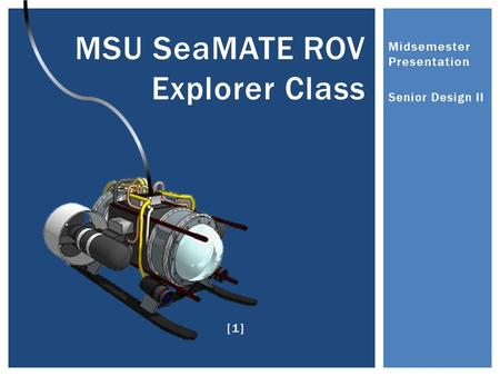 Midsemester Presentation Senior Design II MSU SeaMATE ROV Explorer Class [1]
