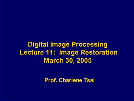 Digital Image Processing Lecture 11: Image Restoration March 30, 2005 Prof. Charlene Tsai.