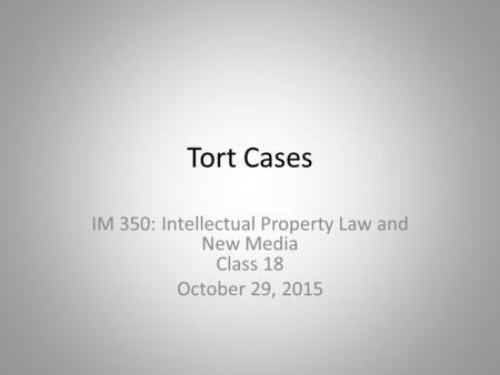 Tort Cases IM 350: Intellectual Property Law and New Media Class 18 October 29, 2015.