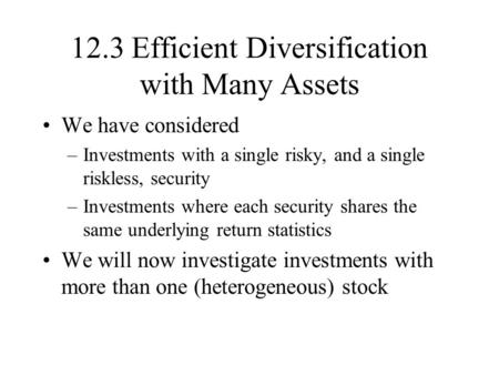 12.3 Efficient Diversification with Many Assets We have considered –Investments with a single risky, and a single riskless, security –Investments where.