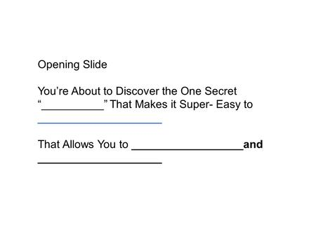 "Opening Slide You're About to Discover the One Secret ""__________"" That Makes it Super- Easy to ____________________ That Allows You to __________________and."