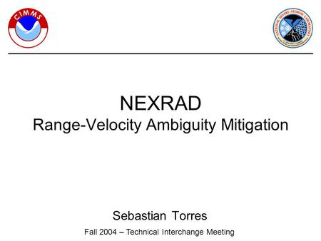 Sebastian Torres NEXRAD Range-Velocity Ambiguity Mitigation Fall 2004 – Technical Interchange Meeting.