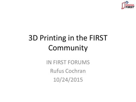 3D Printing in the FIRST Community IN FIRST FORUMS Rufus Cochran 10/24/2015.