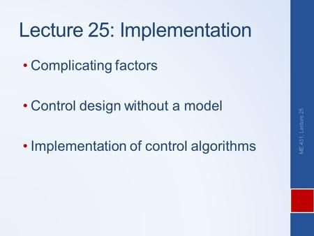 Lecture 25: Implementation Complicating factors Control design without a model Implementation of control algorithms ME 431, Lecture 25.
