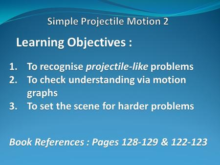 Learning Objectives : 1.To recognise projectile-like problems 2.To check understanding via motion graphs 3.To set the scene for harder problems Book References.