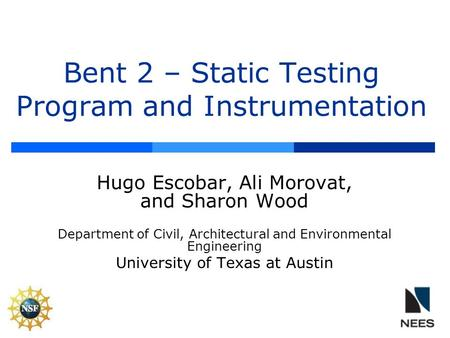 Bent 2 – Static Testing Program and Instrumentation Hugo Escobar, Ali Morovat, and Sharon Wood Department of Civil, Architectural and Environmental Engineering.