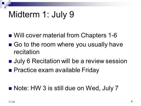 1 7/1/04 Midterm 1: July 9 Will cover material from Chapters 1-6 Go to the room where you usually have recitation July 6 Recitation will be a review session.