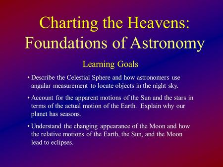 Charting the Heavens: Foundations of Astronomy Learning Goals Describe the Celestial Sphere and how astronomers use angular measurement to locate objects.