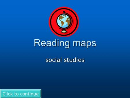 Reading maps social studies Click to continue. Directions Use to advance the slides. If you see a you have to click on it to see more writing. Good luck!