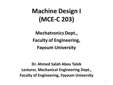 Machine Design I (MCE-C 203) Mechatronics Dept., Faculty of Engineering, Fayoum University Dr. Ahmed Salah Abou Taleb Lecturer, Mechanical Engineering.
