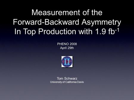 PHENO 2008 April 29th Tom Schwarz University of California Davis Measurement of the Forward-Backward Asymmetry In Top Production with 1.9 fb -1.