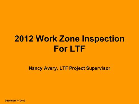 2012 Work Zone Inspection For LTF Nancy Avery, LTF Project Supervisor December 6, 2012.