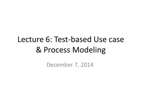 Lecture 6: Test-based Use case & Process Modeling December 7, 2014.