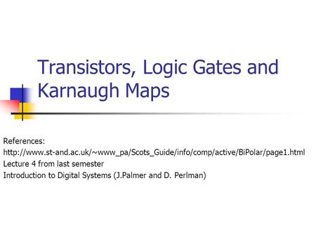 Transistors, Logic Gates and Karnaugh Maps References:  Lecture 4 from last.