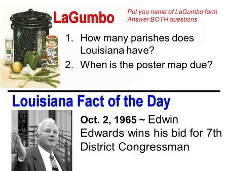 1.How many parishes does Louisiana have? 2.When is the poster map due? Oct. 2, 1965 ~ Edwin Edwards wins his bid for 7th District Congressman Put you name.