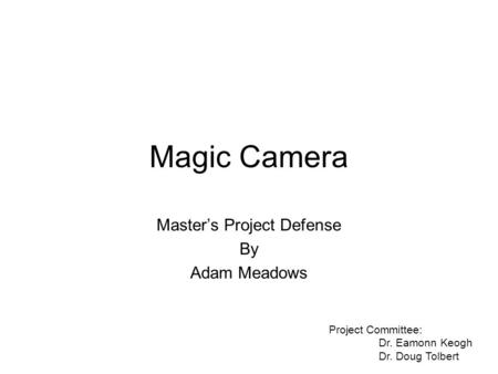 Magic Camera Master's Project Defense By Adam Meadows Project Committee: Dr. Eamonn Keogh Dr. Doug Tolbert.