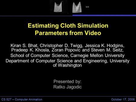 CS 527 – Computer AnimationOctober 17, 2006 Estimating Cloth Simulation Parameters from Video Kiran S. Bhat, Christopher D. Twigg, Jessica K. Hodgins,