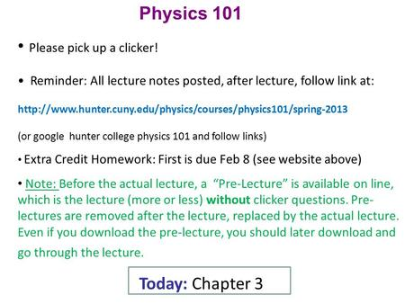 Physics 101 Please pick up a clicker! Reminder: All lecture notes posted, after lecture, follow link at: