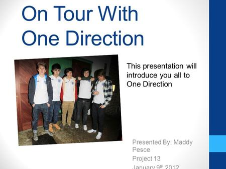 On Tour With One Direction Presented By: Maddy Pesce Project 13 January 9 th 2012 This presentation will introduce you all to One Direction.