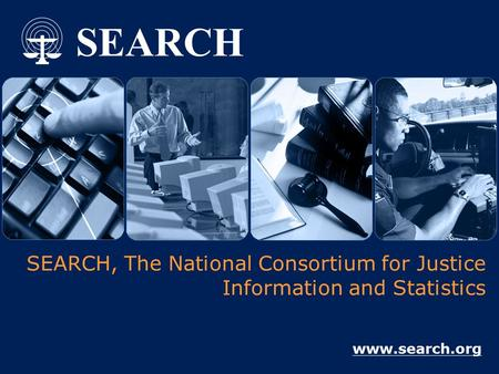 SEARCH SEARCH, The National Consortium for Justice Information and Statistics www.search.org.