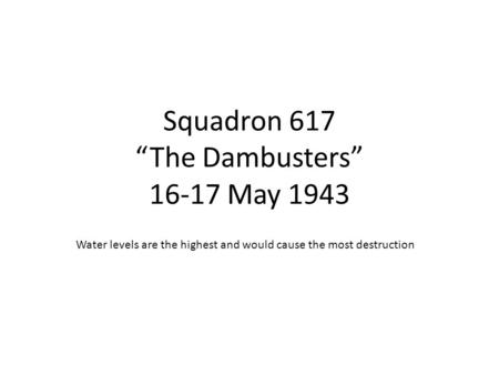 "Squadron 617 ""The Dambusters"" 16-17 May 1943 Water levels are the highest and would cause the most destruction."