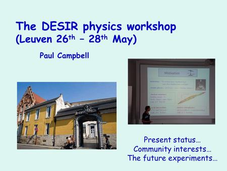 The DESIR physics workshop (Leuven 26 th – 28 th May) Paul Campbell Present status… Community interests… The future experiments…