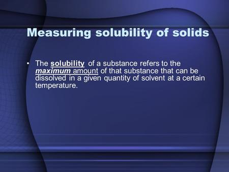 Measuring solubility of solids The solubility of a substance refers to the maximum amount of that substance that can be dissolved in a given quantity of.
