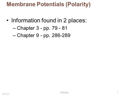 1 Membrane Potentials (Polarity) Information found in 2 places: –Chapter 3 - pp. 79 - 81 –Chapter 9 - pp. 286-289 6/22/12 MDufilho.