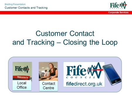 Briefing Presentation Customer Contacts and Tracking Corporate Services Customer Contact and Tracking – Closing the Loop Contact Centre Local Office.