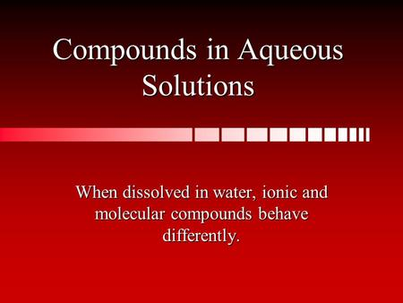Compounds in Aqueous Solutions When dissolved in water, ionic and molecular compounds behave differently.