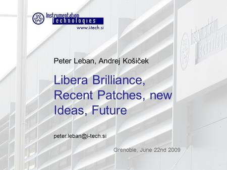Grenoble, June 22nd 2009 Libera Workshop 2008 Peter Leban, Andrej Košiček Libera Brilliance, Recent Patches, new Ideas, Future Grenoble,