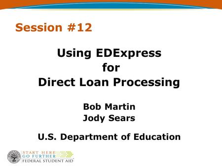 Session #12 Using EDExpress for Direct Loan Processing Bob Martin Jody Sears U.S. Department of Education.