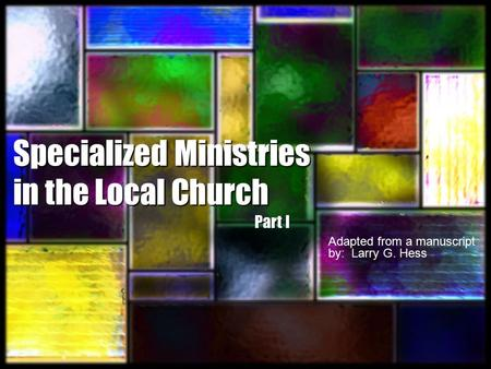Specialized Ministries in the Local Church Adapted from a manuscript by: Larry G. Hess Part I.