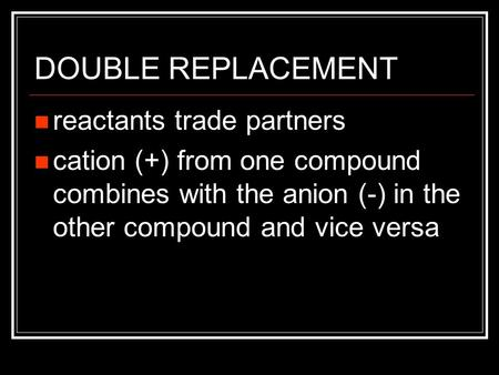 DOUBLE REPLACEMENT reactants trade partners cation (+) from one compound combines with the anion (-) in the other compound and vice versa.