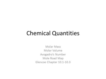 Chemical Quantities Molar Mass Molar Volume Avogadro's Number Mole Road Map Glencoe Chapter 10.1-10.3.