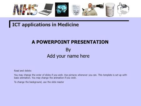 A POWERPOINT PRESENTATION By Add your name here ICT applications in Medicine Read and delete: You may change the order of slides if you wish. Use pictures.