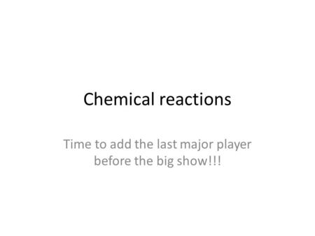 Chemical reactions Time to add the last major player before the big show!!!