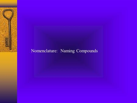 Nomenclature: Naming Compounds. Ionic Compounds  Formed when electrons are transferred from the less electronegative atom (Na) to the more electronegative.
