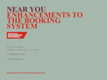 Www.imeche.org NEAR YOU ENHANCEMENTS TO THE BOOKING SYSTEM Kevin Manning Volunteer Operations Executive 4 th September 2015.