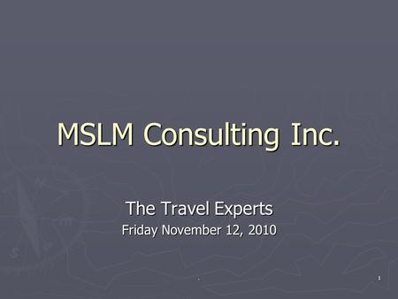 MSLM Consulting Inc. The Travel Experts Friday November 12, 2010 1.