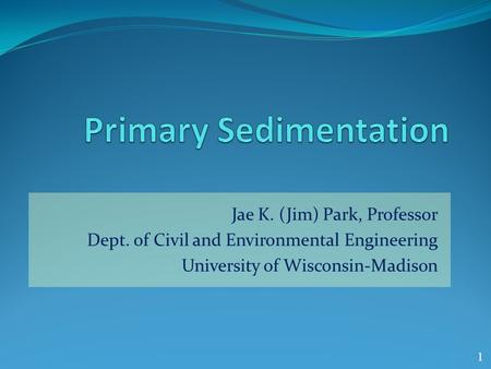 Jae K. (Jim) Park, Professor Dept. of Civil and Environmental Engineering University of Wisconsin-Madison 1.