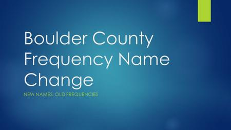 Boulder County Frequency Name Change NEW NAMES, OLD FREQUENCIES.