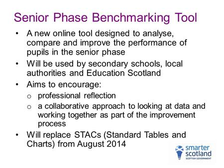 Senior Phase Benchmarking Tool A new online tool designed to analyse, compare and improve the performance of pupils in the senior phase Will be used by.
